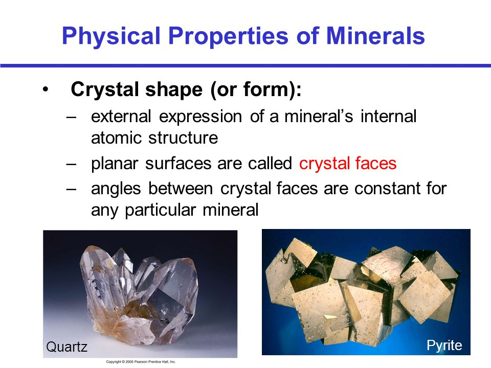 Physical Properties of Minerals Crystal shape (or form): –external expression of a minerals internal atomic structure –planar surfaces are called crys
