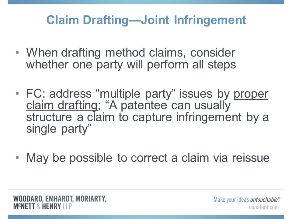 Claim DraftingJoint Infringement When drafting method claims, consider whether one party will perform all steps FC: address multiple party issues by proper claim drafting; A patentee can usually structure a claim to capture infringement by a single party May be possible to correct a claim via reissue