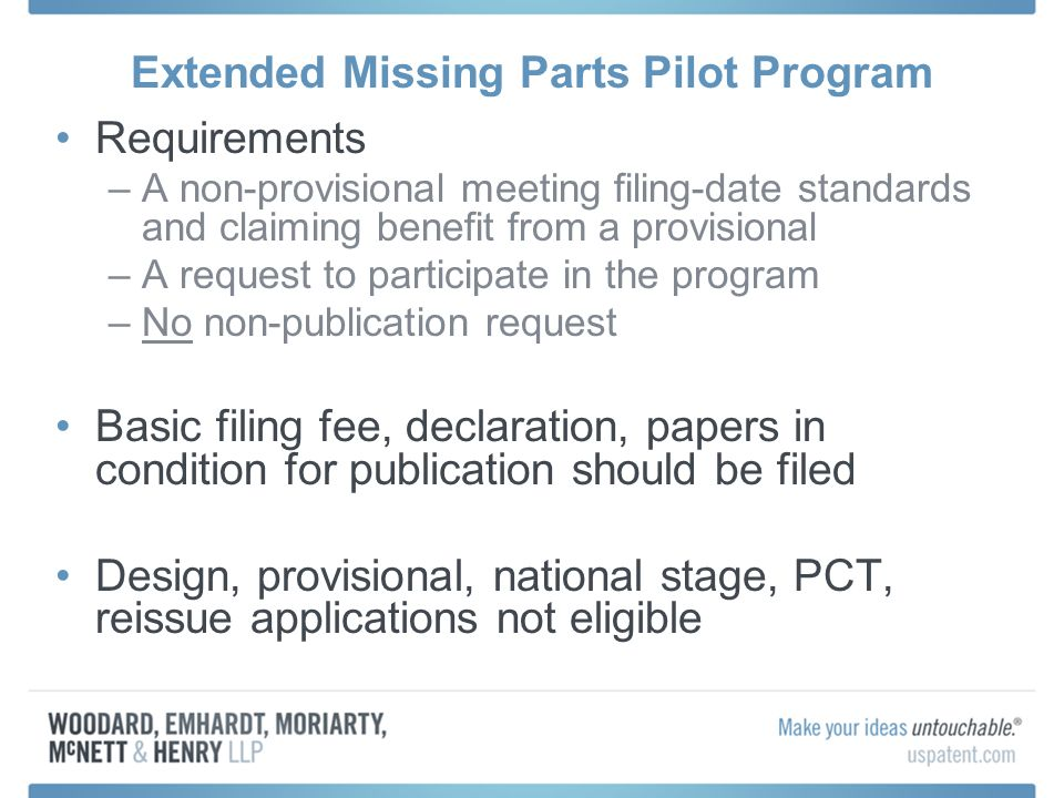 Extended Missing Parts Pilot Program Requirements –A non-provisional meeting filing-date standards and claiming benefit from a provisional –A request to participate in the program –No non-publication request Basic filing fee, declaration, papers in condition for publication should be filed Design, provisional, national stage, PCT, reissue applications not eligible