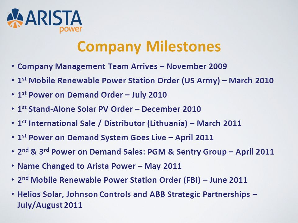 Company Milestones Company Management Team Arrives – November 2009 1 st Mobile Renewable Power Station Order (US Army) – March 2010 1 st Power on Demand Order – July 2010 1 st Stand-Alone Solar PV Order – December 2010 1 st International Sale / Distributor (Lithuania) – March 2011 1 st Power on Demand System Goes Live – April 2011 2 nd & 3 rd Power on Demand Sales: PGM & Sentry Group – April 2011 Name Changed to Arista Power – May 2011 2 nd Mobile Renewable Power Station Order (FBI) – June 2011 Helios Solar, Johnson Controls and ABB Strategic Partnerships – July/August 2011