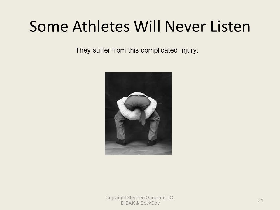 Some Athletes Will Never Listen They suffer from this complicated injury: 21 Copyright Stephen Gangemi DC, DIBAK & SockDoc