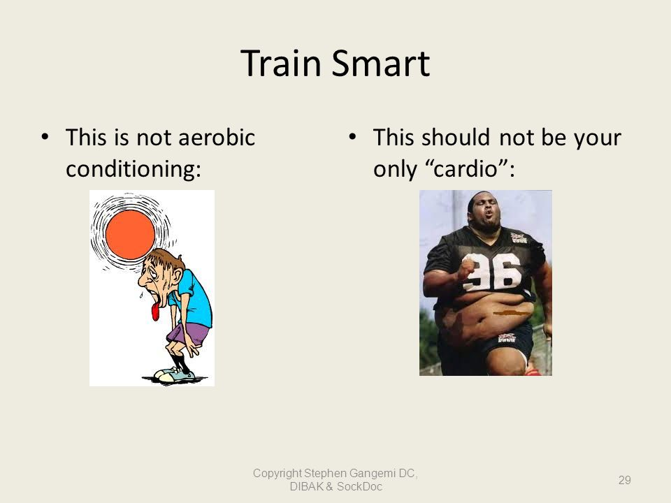 Train Smart This is not aerobic conditioning: This should not be your only cardio: 29 Copyright Stephen Gangemi DC, DIBAK & SockDoc