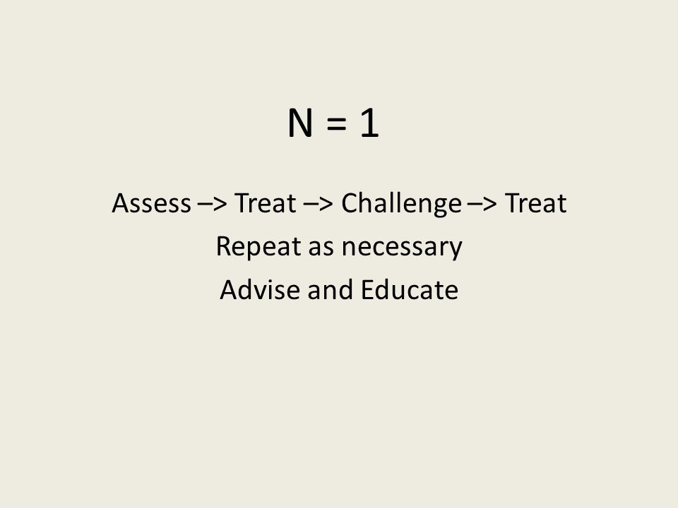 N = 1 Assess –> Treat –> Challenge –> Treat Repeat as necessary Advise and Educate