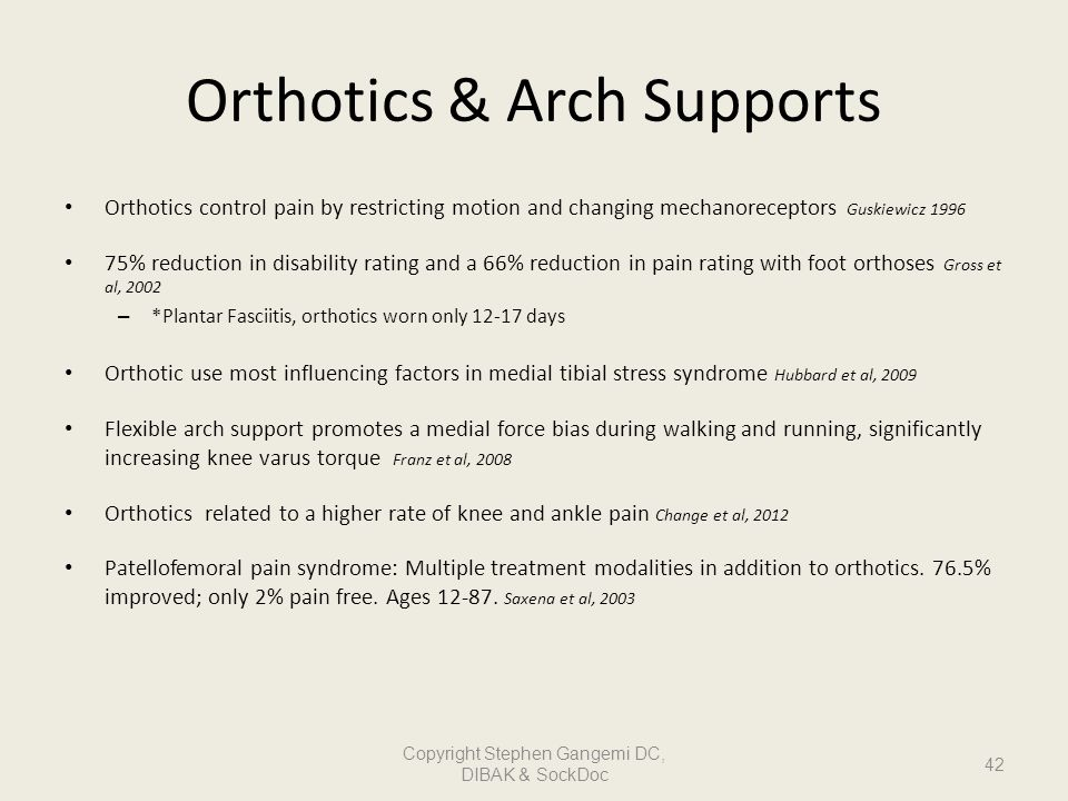 Orthotics & Arch Supports Orthotics control pain by restricting motion and changing mechanoreceptors Guskiewicz 1996 75% reduction in disability ratin