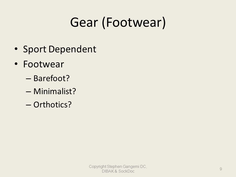 Gear (Footwear) Sport Dependent Footwear – Barefoot? – Minimalist? – Orthotics? 9 Copyright Stephen Gangemi DC, DIBAK & SockDoc