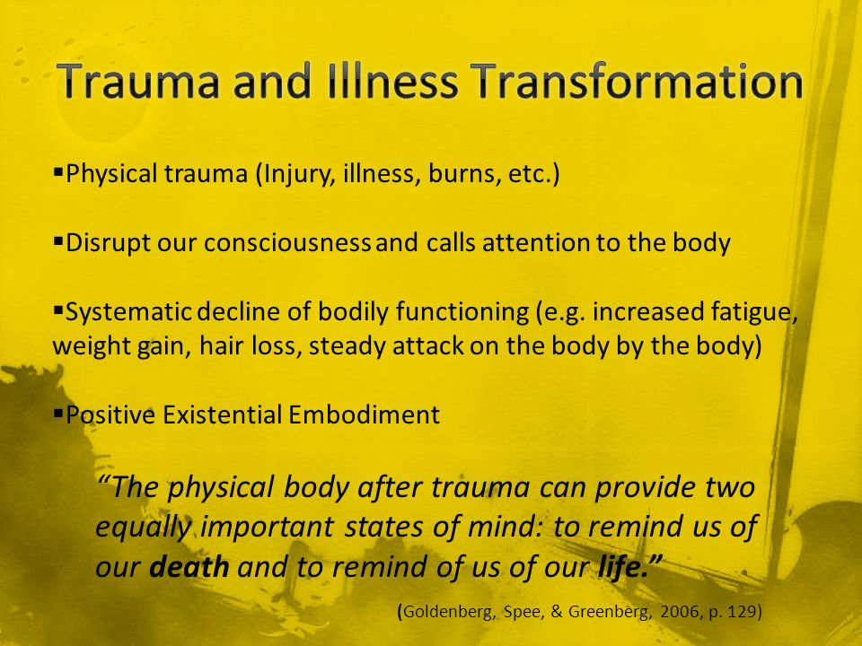 Physical trauma (Injury, illness, burns, etc.) Disrupt our consciousness and calls attention to the body Systematic decline of bodily functioning (e.g