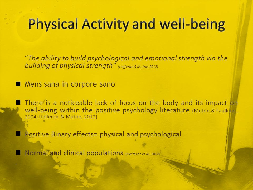 The ability to build psychological and emotional strength via the building of physical strength (Hefferon & Mutrie, 2012) Mens sana in corpore sano Th