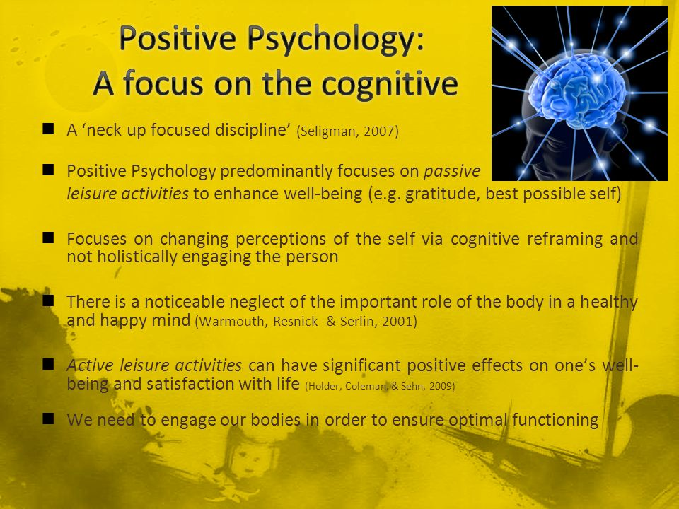 A neck up focused discipline (Seligman, 2007) Positive Psychology predominantly focuses on passive leisure activities to enhance well-being (e.g. grat