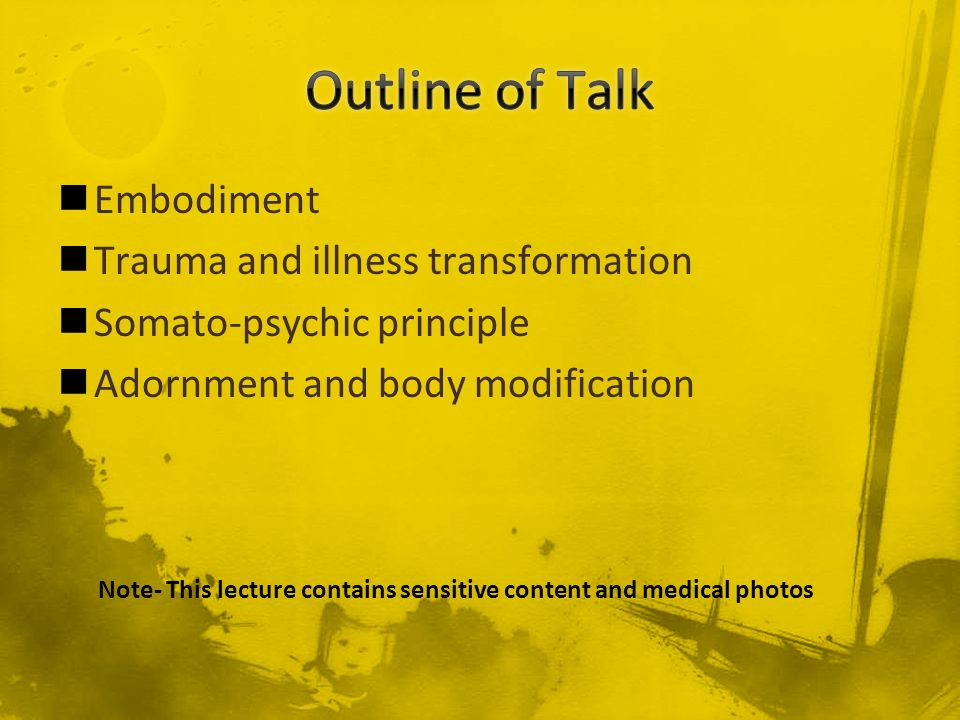 Embodiment Trauma and illness transformation Somato-psychic principle Adornment and body modification Note- This lecture contains sensitive content an