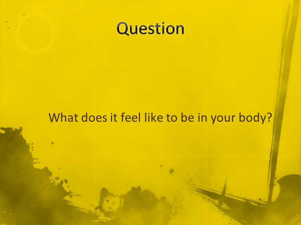 What does it feel like to be in your body?