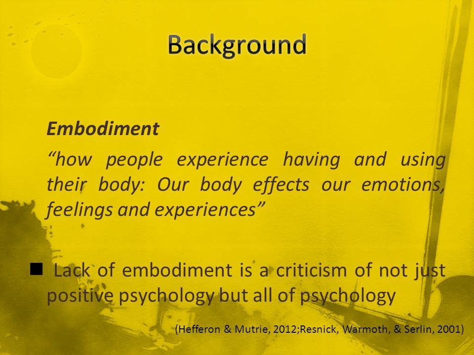 Embodiment how people experience having and using their body: Our body effects our emotions, feelings and experiences Lack of embodiment is a criticis