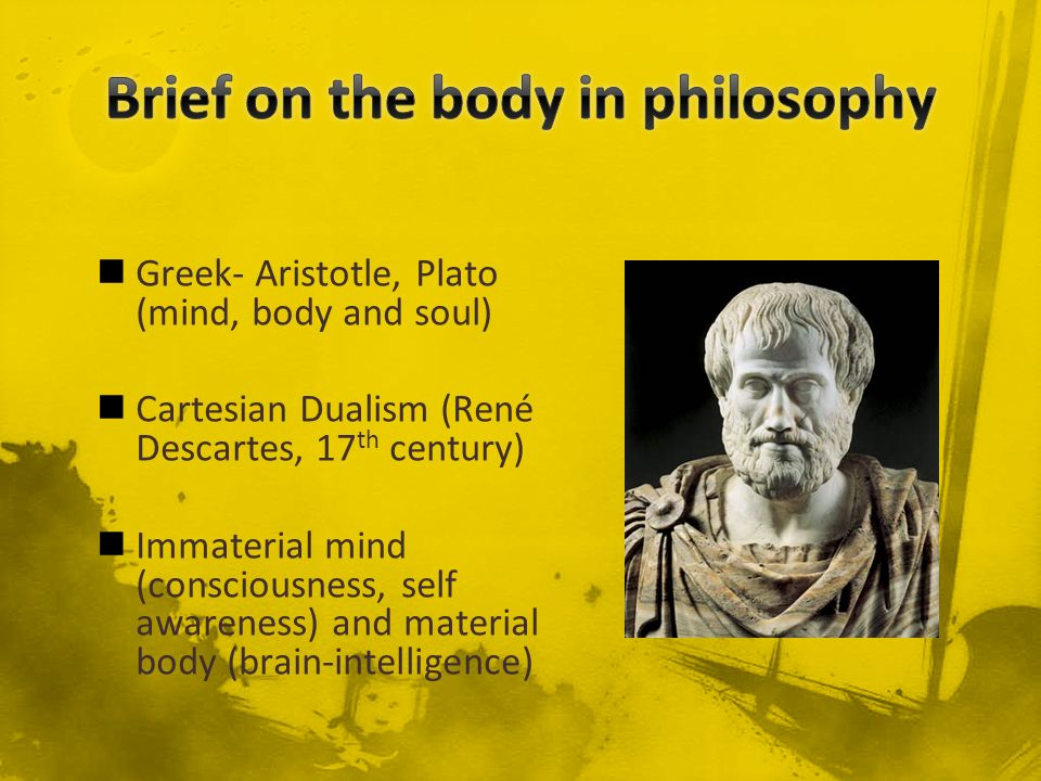 Greek- Aristotle, Plato (mind, body and soul) Cartesian Dualism (René Descartes, 17 th century) Immaterial mind (consciousness, self awareness) and ma