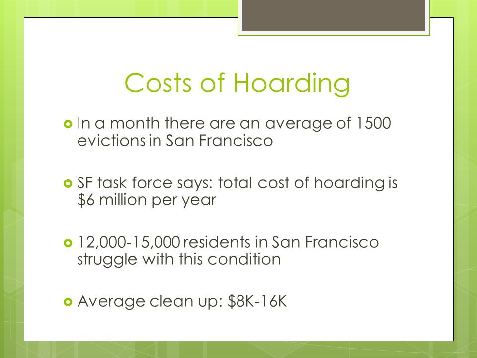 Costs of Hoarding In a month there are an average of 1500 evictions in San Francisco SF task force says: total cost of hoarding is $6 million per year 12,000-15,000 residents in San Francisco struggle with this condition Average clean up: $8K-16K