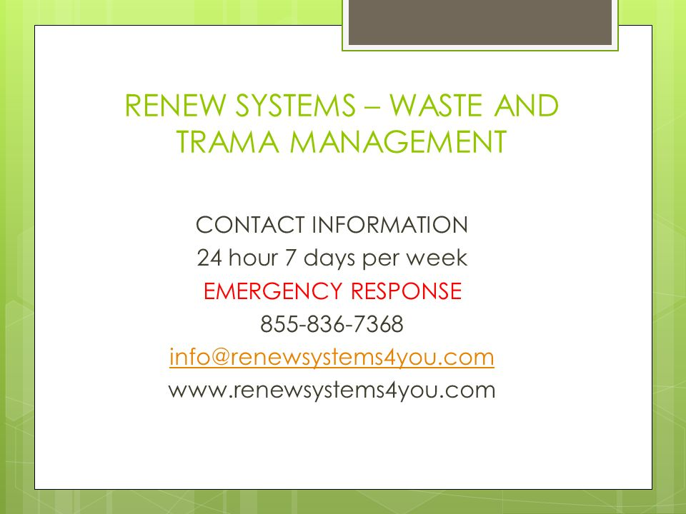 RENEW SYSTEMS – WASTE AND TRAMA MANAGEMENT CONTACT INFORMATION 24 hour 7 days per week EMERGENCY RESPONSE 855-836-7368 info@renewsystems4you.com www.renewsystems4you.com