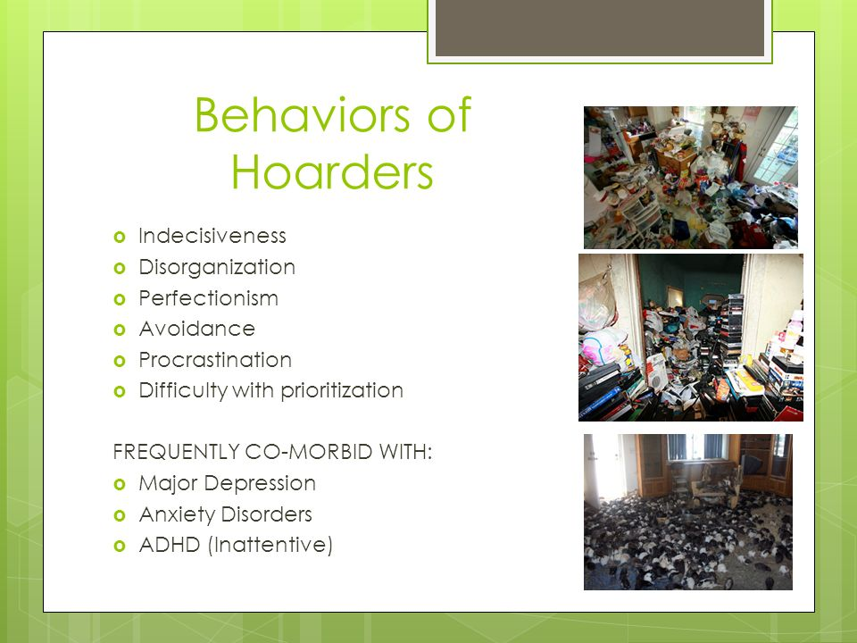 Behaviors of Hoarders Indecisiveness Disorganization Perfectionism Avoidance Procrastination Difficulty with prioritization FREQUENTLY CO-MORBID WITH: Major Depression Anxiety Disorders ADHD (Inattentive)