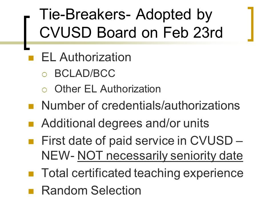 Tie-Breakers- Adopted by CVUSD Board on Feb 23rd EL Authorization BCLAD/BCC Other EL Authorization Number of credentials/authorizations Additional degrees and/or units First date of paid service in CVUSD – NEW- NOT necessarily seniority date Total certificated teaching experience Random Selection