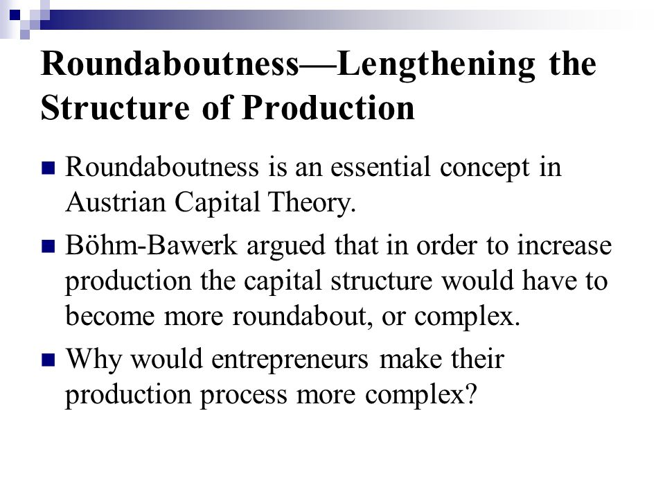 RoundaboutnessLengthening the Structure of Production Roundaboutness is an essential concept in Austrian Capital Theory.