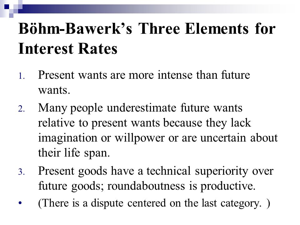 Böhm-Bawerks Three Elements for Interest Rates 1. Present wants are more intense than future wants.