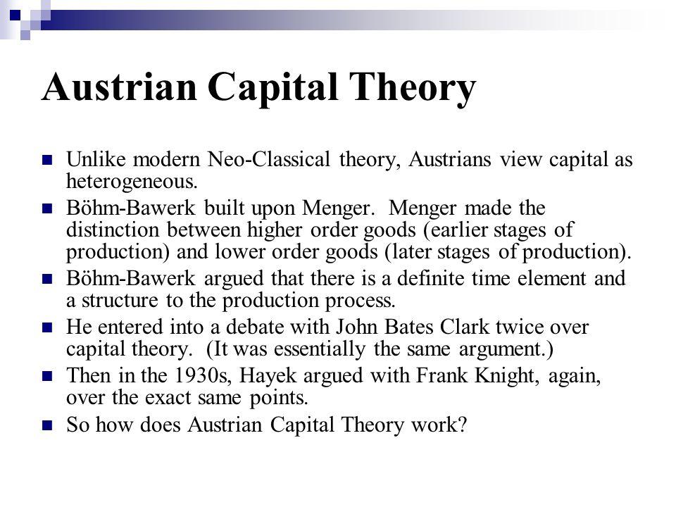 Austrian Capital Theory Unlike modern Neo-Classical theory, Austrians view capital as heterogeneous.