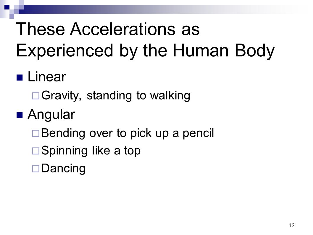 12 These Accelerations as Experienced by the Human Body Linear Gravity, standing to walking Angular Bending over to pick up a pencil Spinning like a t