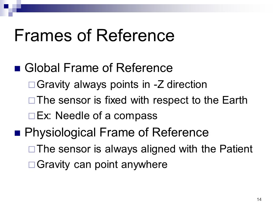 14 Frames of Reference Global Frame of Reference Gravity always points in -Z direction The sensor is fixed with respect to the Earth Ex: Needle of a c