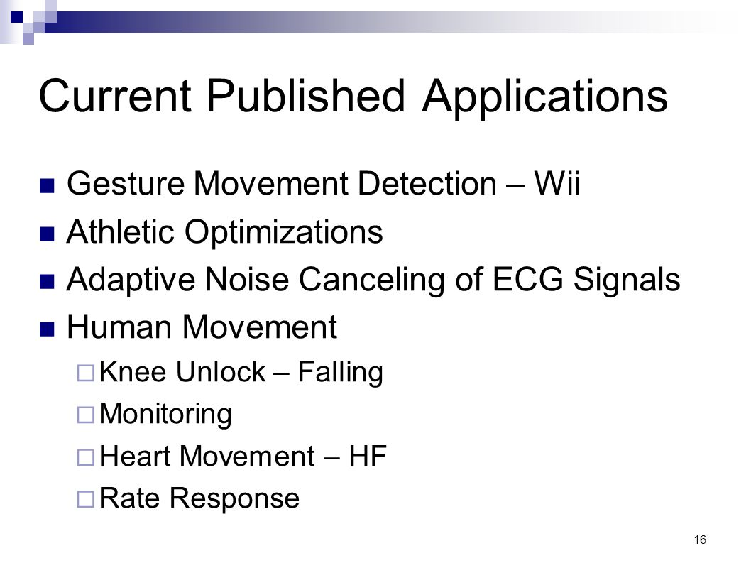 16 Current Published Applications Gesture Movement Detection – Wii Athletic Optimizations Adaptive Noise Canceling of ECG Signals Human Movement Knee