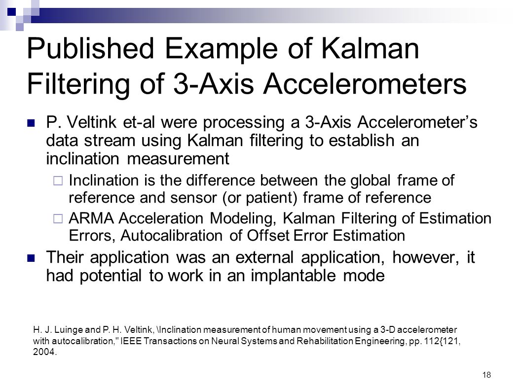 18 Published Example of Kalman Filtering of 3-Axis Accelerometers P. Veltink et-al were processing a 3-Axis Accelerometers data stream using Kalman fi