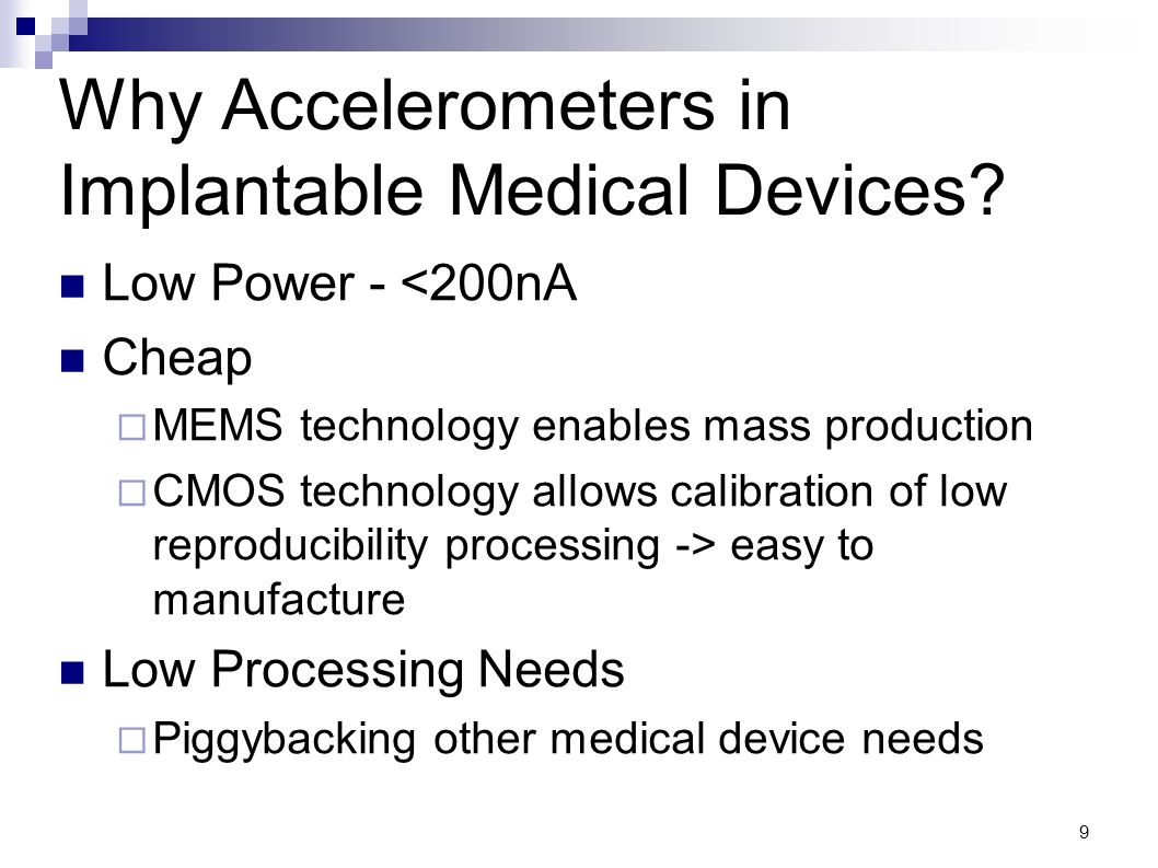 9 Why Accelerometers in Implantable Medical Devices? Low Power - <200nA Cheap MEMS technology enables mass production CMOS technology allows calibrati