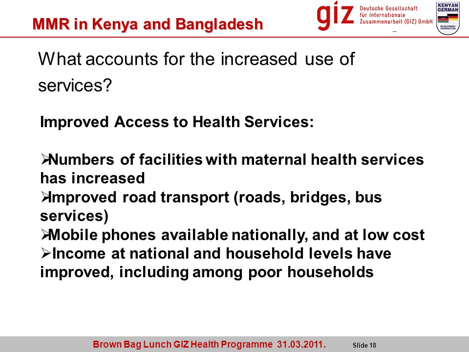 What accounts for the increased use of services? Brown Bag Lunch GIZ Health Programme 31.03.2011. Slide 18 MMR in Kenya and Bangladesh Improved Access