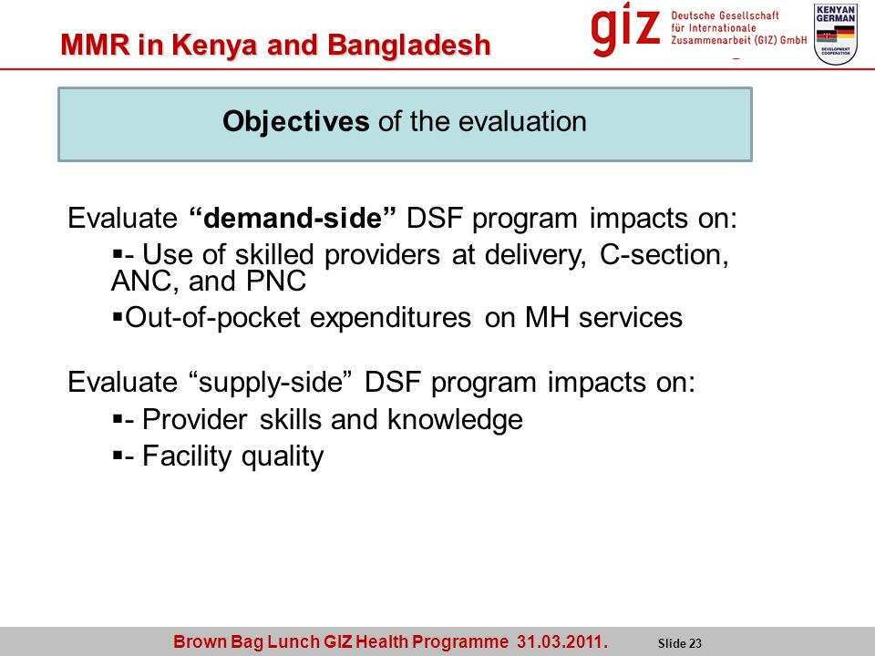 Brown Bag Lunch GIZ Health Programme 31.03.2011. Slide 23 MMR in Kenya and Bangladesh Evaluate demand-side DSF program impacts on: - Use of skilled pr
