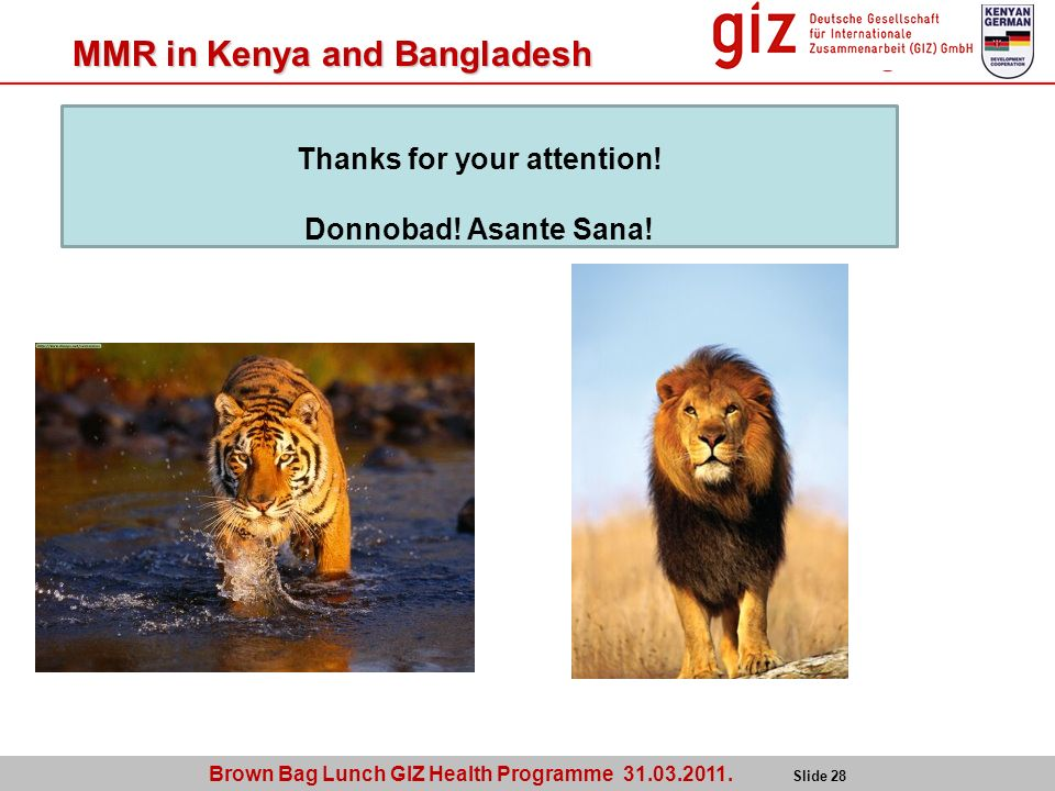 Brown Bag Lunch GIZ Health Programme 31.03.2011. Slide 28 MMR in Kenya and Bangladesh Thanks for your attention! Donnobad! Asante Sana!