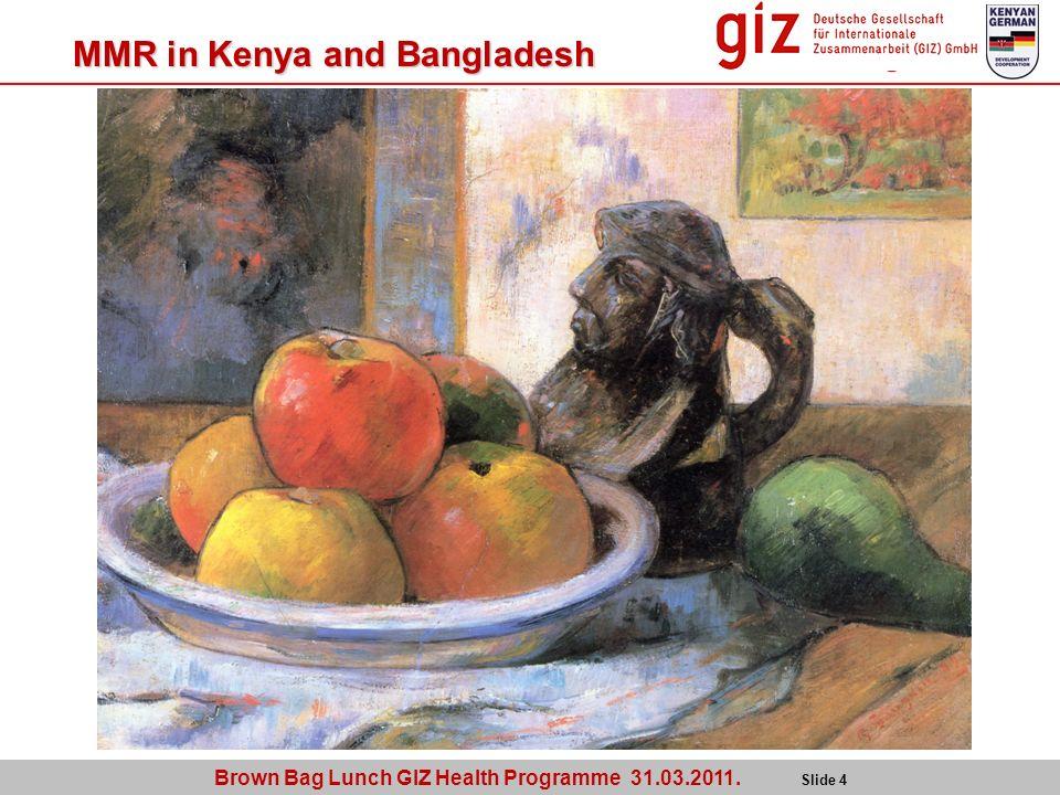 Brown Bag Lunch GIZ Health Programme 31.03.2011. Slide 4 MMR in Kenya and Bangladesh
