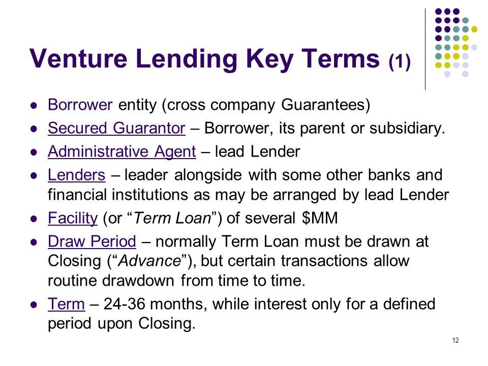 12 Venture Lending Key Terms (1) Borrower entity (cross company Guarantees) Secured Guarantor – Borrower, its parent or subsidiary. Administrative Age