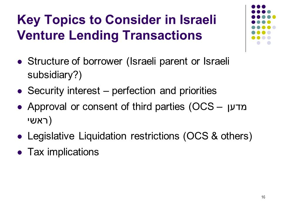 16 Key Topics to Consider in Israeli Venture Lending Transactions Structure of borrower (Israeli parent or Israeli subsidiary ) Security interest – perfection and priorities Approval or consent of third parties (OCS – מדען ראשי) Legislative Liquidation restrictions (OCS & others) Tax implications