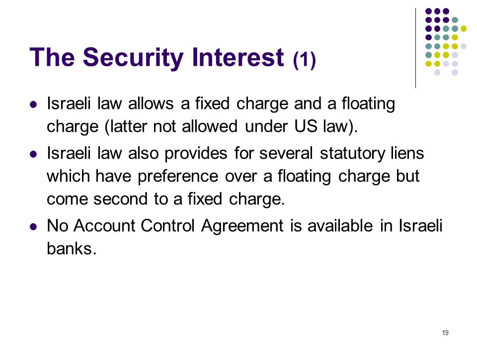 19 The Security Interest (1) Israeli law allows a fixed charge and a floating charge (latter not allowed under US law).