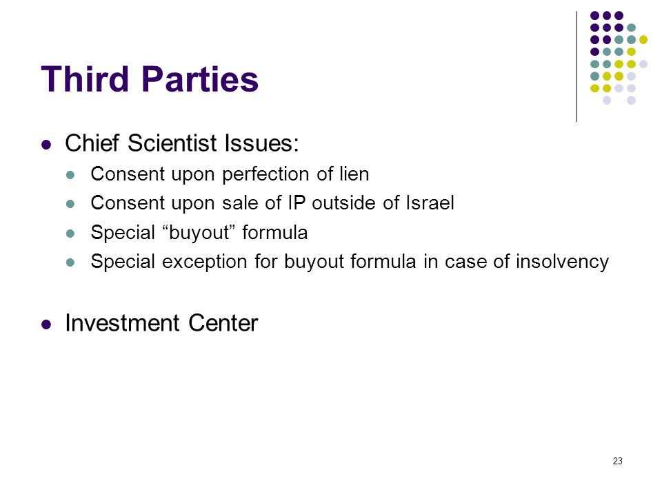 23 Third Parties Chief Scientist Issues: Consent upon perfection of lien Consent upon sale of IP outside of Israel Special buyout formula Special exce