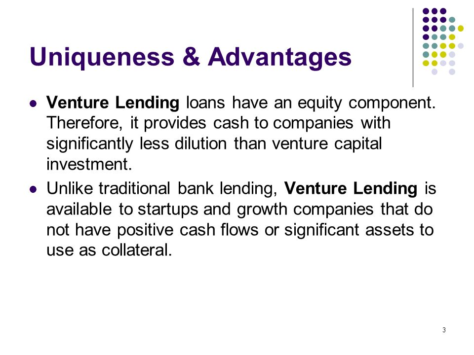 3 Uniqueness & Advantages Venture Lending loans have an equity component. Therefore, it provides cash to companies with significantly less dilution th