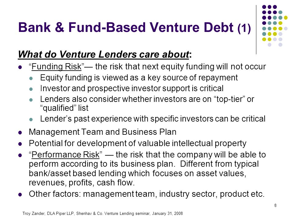 8 Bank & Fund-Based Venture Debt (1) What do Venture Lenders care about: Funding Risk the risk that next equity funding will not occur Equity funding is viewed as a key source of repayment Investor and prospective investor support is critical Lenders also consider whether investors are on top-tier or qualified list Lenders past experience with specific investors can be critical Management Team and Business Plan Potential for development of valuable intellectual property Performance Risk the risk that the company will be able to perform according to its business plan.