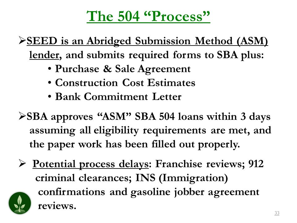 33 The 504 Process SEED is an Abridged Submission Method (ASM) lender, and submits required forms to SBA plus: Purchase & Sale Agreement Construction Cost Estimates Bank Commitment Letter SBA approves ASM SBA 504 loans within 3 days assuming all eligibility requirements are met, and the paper work has been filled out properly.