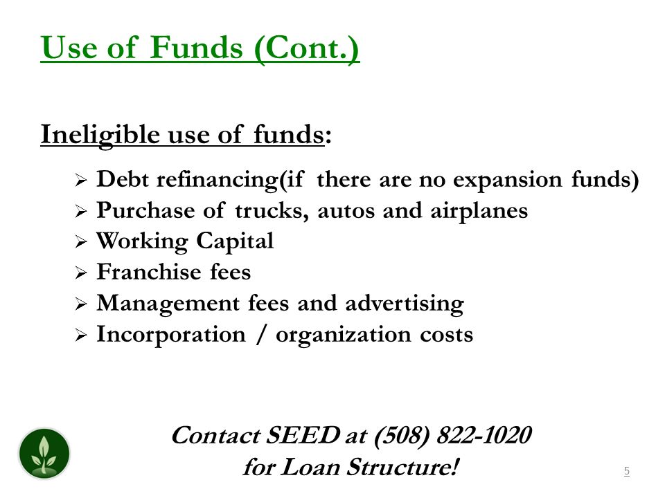 5 Use of Funds (Cont.) Ineligible use of funds: Debt refinancing(if there are no expansion funds) Purchase of trucks, autos and airplanes Working Capital Franchise fees Management fees and advertising Incorporation / organization costs Contact SEED at (508) 822-1020 for Loan Structure!