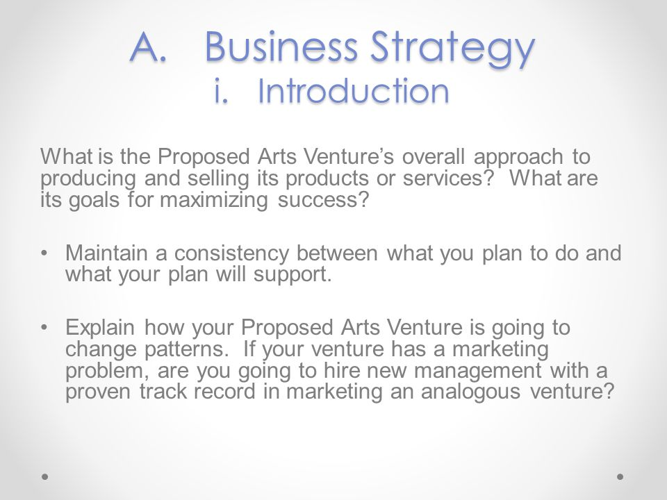 A. Business Strategy i. Introduction What is the Proposed Arts Ventures overall approach to producing and selling its products or services? What are i