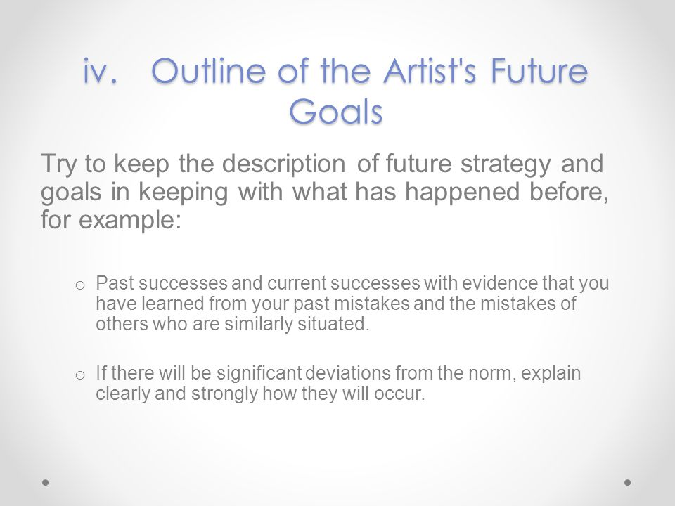 iv.Outline of the Artist's Future Goals Try to keep the description of future strategy and goals in keeping with what has happened before, for example