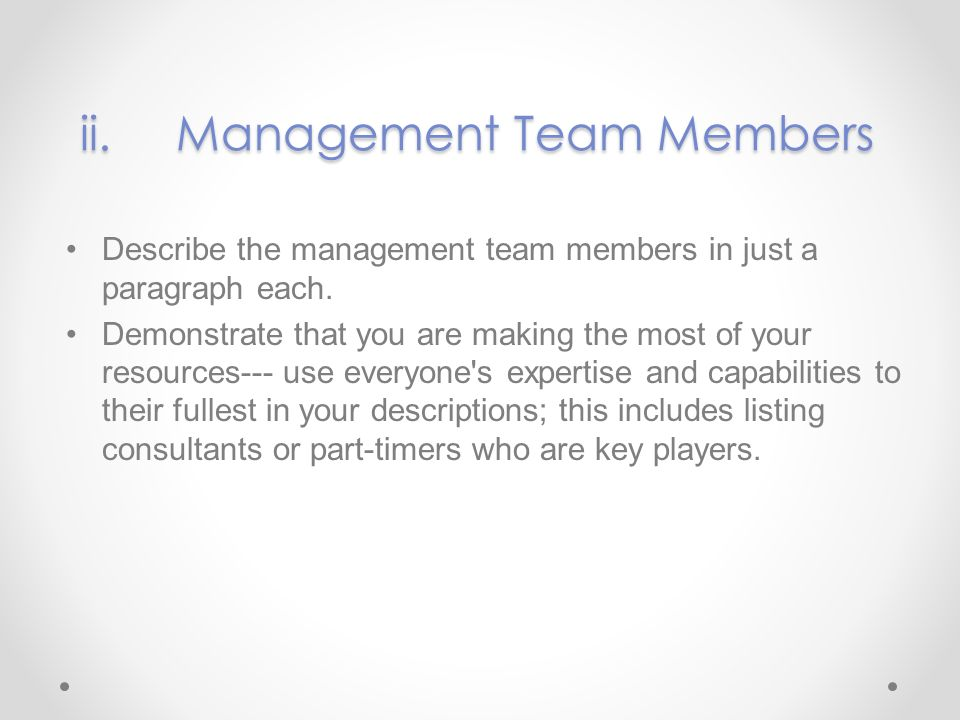 ii.Management Team Members Describe the management team members in just a paragraph each. Demonstrate that you are making the most of your resources u