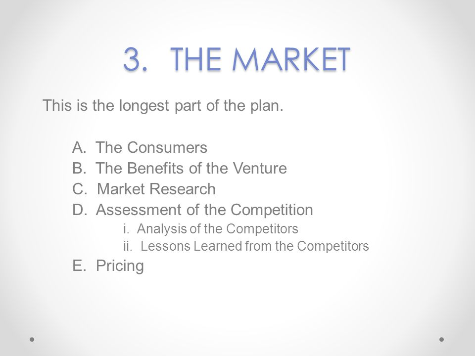 3.THE MARKET This is the longest part of the plan. A. The Consumers B. The Benefits of the Venture C. Market Research D. Assessment of the Competition