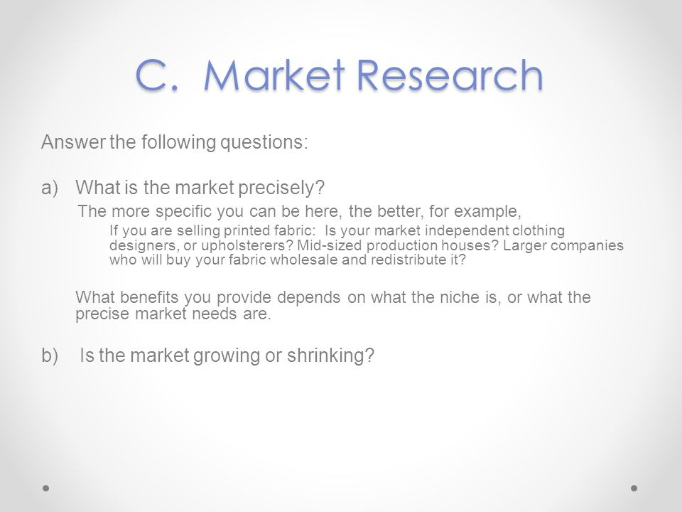 C.Market Research Answer the following questions: a)What is the market precisely? The more specific you can be here, the better, for example, If you a