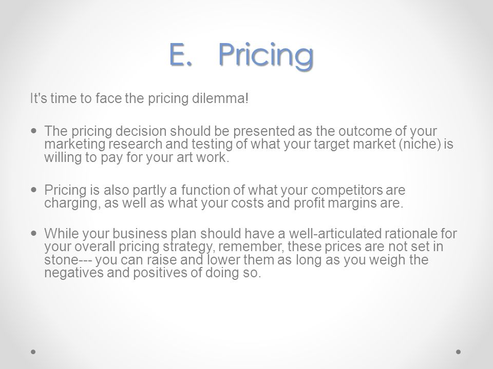 E.Pricing It's time to face the pricing dilemma! The pricing decision should be presented as the outcome of your marketing research and testing of wha