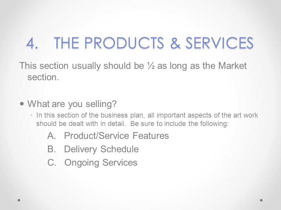 4.THE PRODUCTS & SERVICES This section usually should be ½ as long as the Market section. What are you selling? In this section of the business plan,