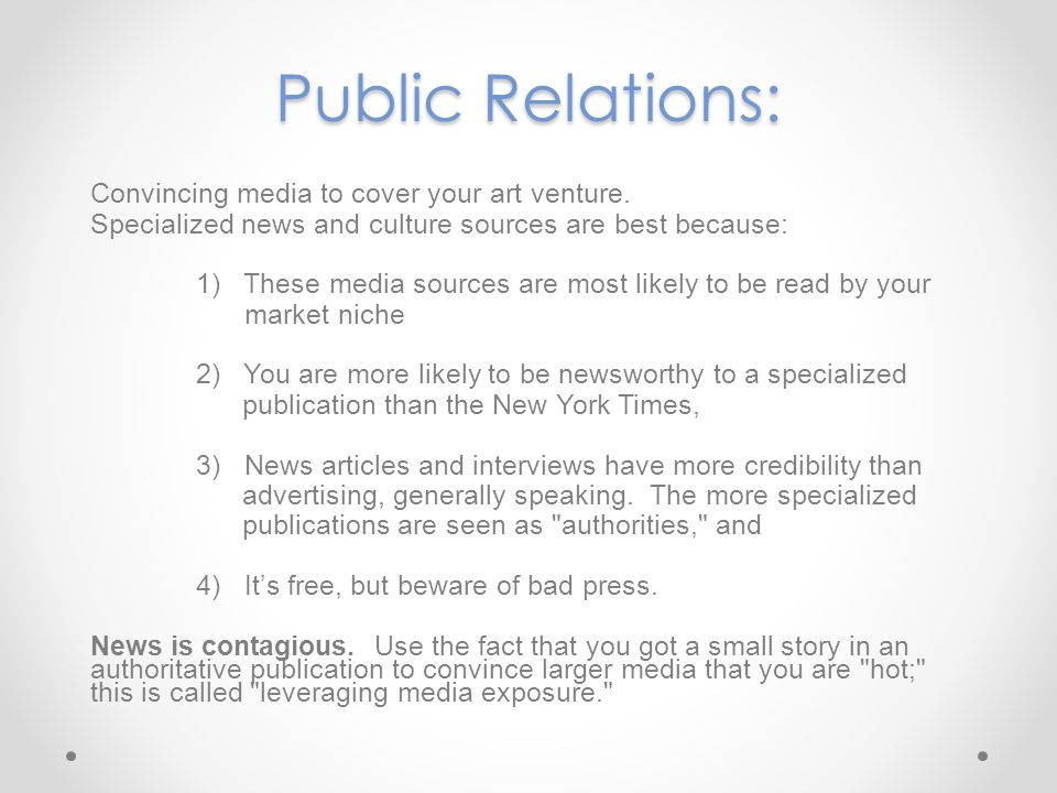 Public Relations: Convincing media to cover your art venture. Specialized news and culture sources are best because: 1) These media sources are most l