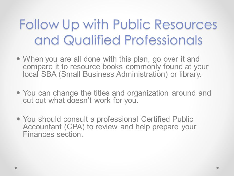 Follow Up with Public Resources and Qualified Professionals When you are all done with this plan, go over it and compare it to resource books commonly