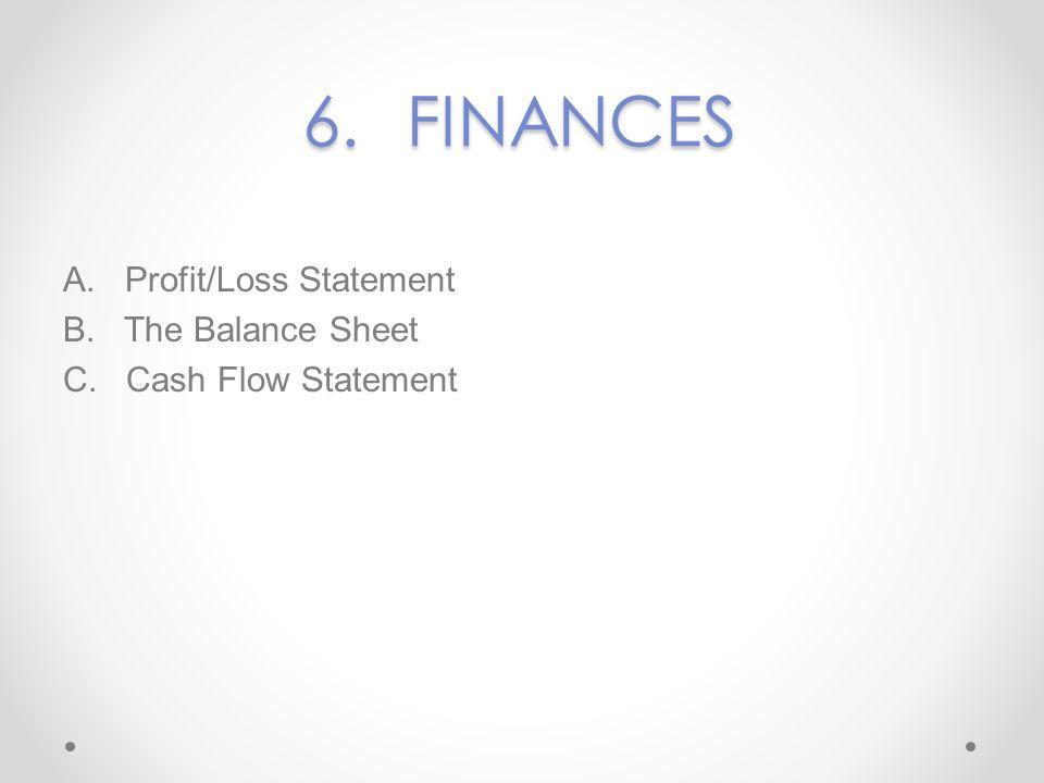 6.FINANCES A. Profit/Loss Statement B. The Balance Sheet C. Cash Flow Statement